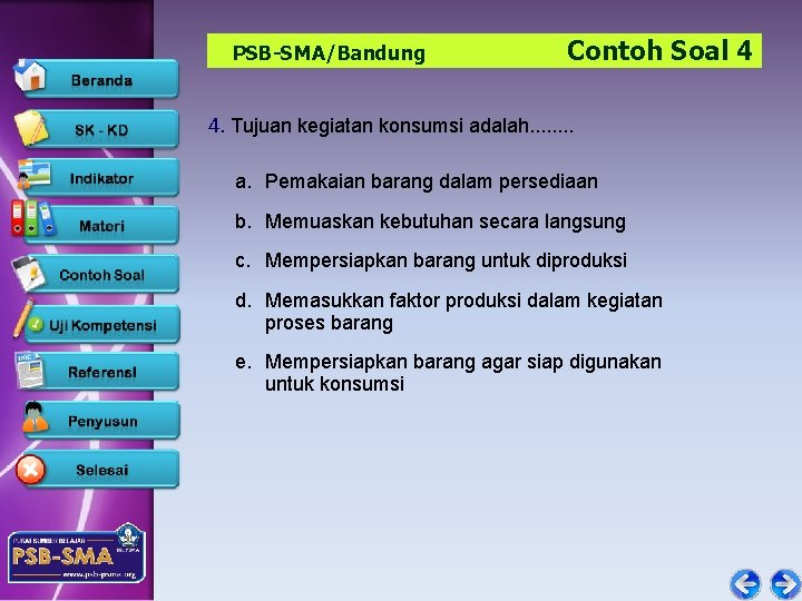 PSB-SMA/Bandung Contoh Soal 4 4. Tujuan kegiatan konsumsi adalah. . . . a. Pemakaian