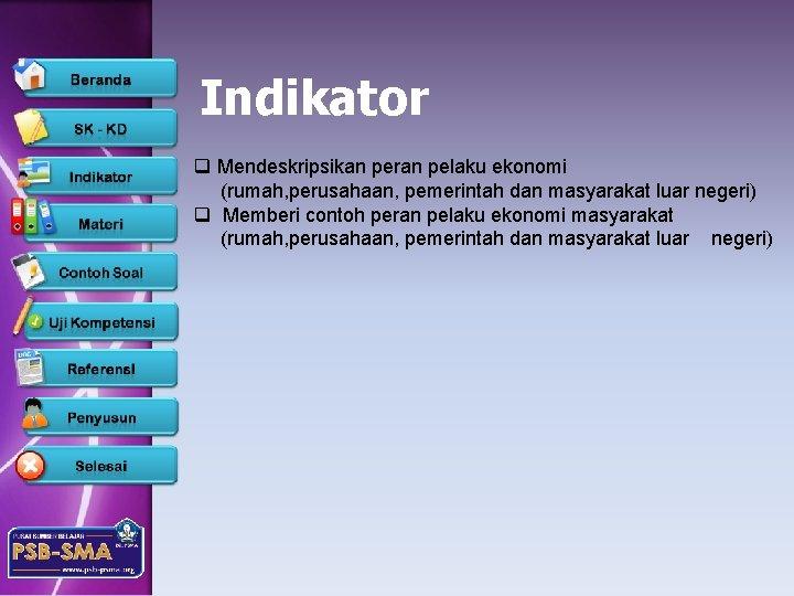 Indikator q Mendeskripsikan peran pelaku ekonomi (rumah, perusahaan, pemerintah dan masyarakat luar negeri) q