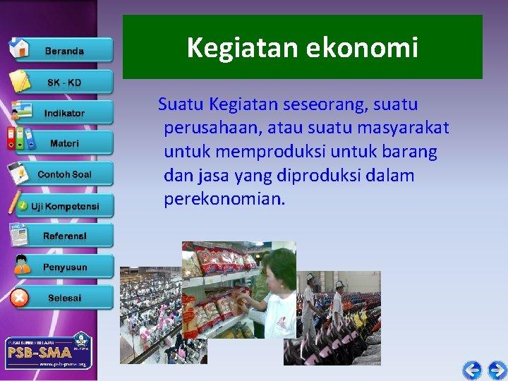Kegiatan ekonomi Suatu Kegiatan seseorang, suatu perusahaan, atau suatu masyarakat untuk memproduksi untuk barang