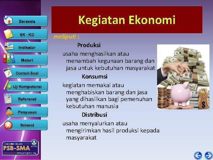 Kegiatan Ekonomi meliputi : Produksi usaha menghasilkan atau menambah kegunaan barang dan jasa untuk