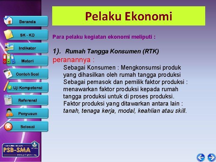 Pelaku Ekonomi Para pelaku kegiatan ekonomi meliputi : 1). Rumah Tangga Konsumen (RTK) peranannya