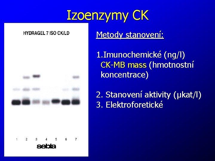 Izoenzymy CK Metody stanovení: 1. Imunochemické (ng/l) CK-MB mass (hmotnostní koncentrace) 2. Stanovení aktivity