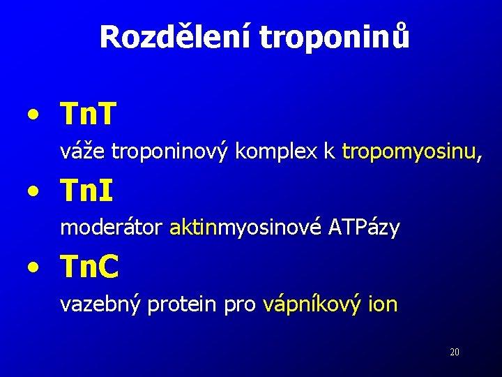 Rozdělení troponinů • Tn. T váže troponinový komplex k tropomyosinu, • Tn. I moderátor