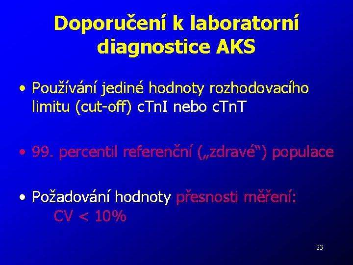 Doporučení k laboratorní diagnostice AKS • Používání jediné hodnoty rozhodovacího limitu (cut-off) c. Tn.