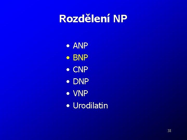 Rozdělení NP • • • ANP BNP CNP DNP VNP Urodilatin 38