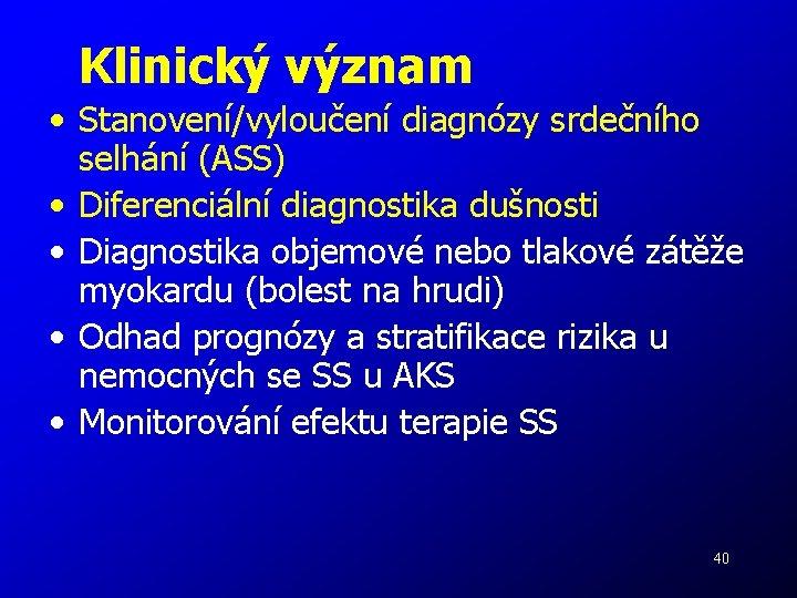 Klinický význam • Stanovení/vyloučení diagnózy srdečního selhání (ASS) • Diferenciální diagnostika dušnosti • Diagnostika