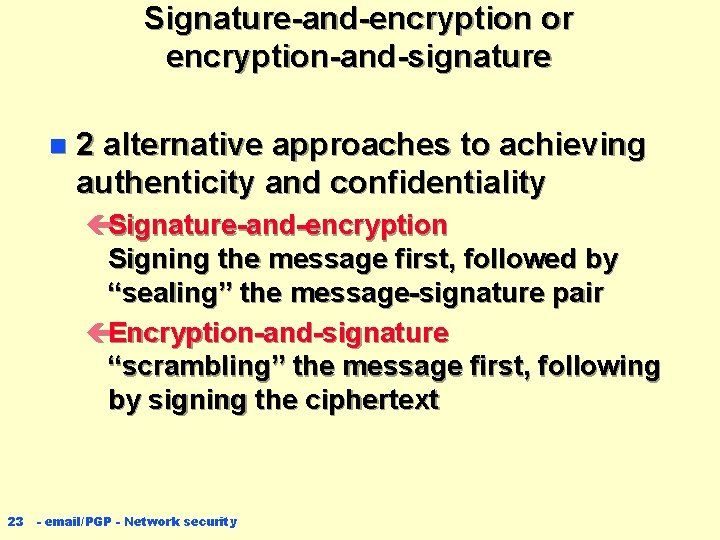 Signature-and-encryption or encryption-and-signature n 2 alternative approaches to achieving authenticity and confidentiality çSignature-and-encryption Signing