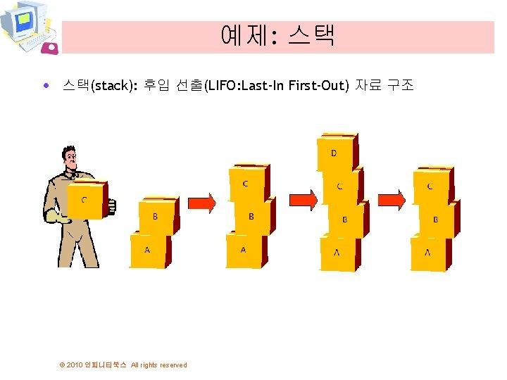 예제: 스택 · 스택(stack): 후입 선출(LIFO: Last-In First-Out) 자료 구조 © 2010 인피니티북스 All