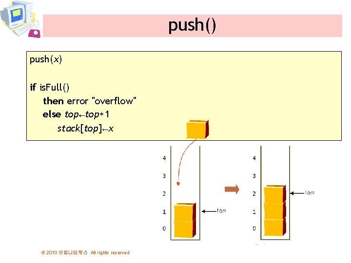 "push() push(x) if is. Full() then error ""overflow"" else top←top+1 stack[top]←x © 2010 인피니티북스"
