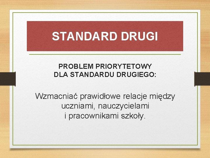 STANDARD DRUGI PROBLEM PRIORYTETOWY DLA STANDARDU DRUGIEGO: Wzmacniać prawidłowe relacje między uczniami, nauczycielami i