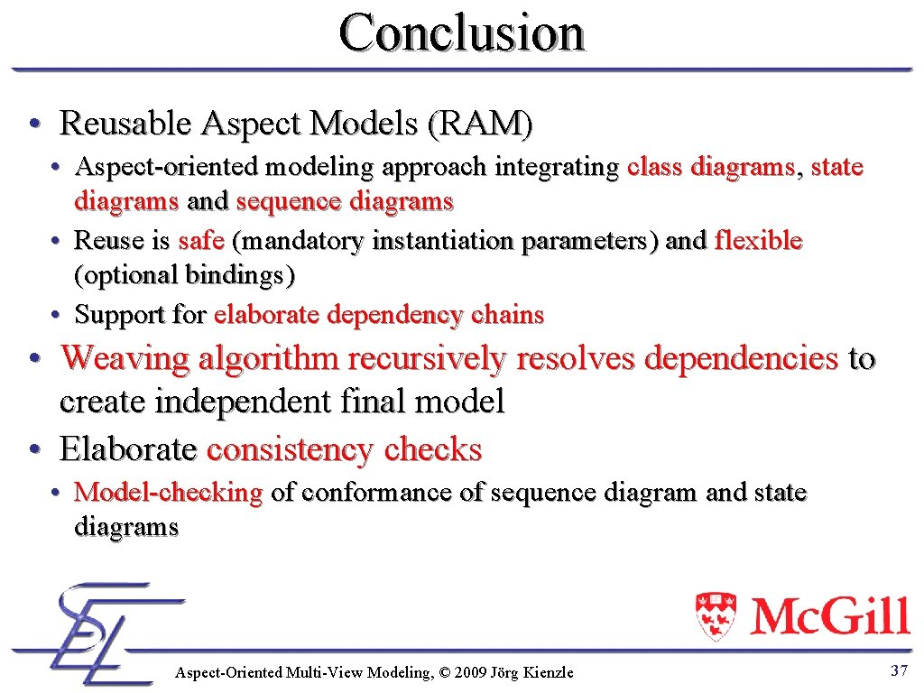 Conclusion • Reusable Aspect Models (RAM) • Aspect-oriented modeling approach integrating class diagrams, state