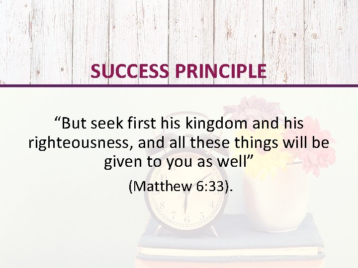 """SUCCESS PRINCIPLE """"But seek first his kingdom and his righteousness, and all these things"""