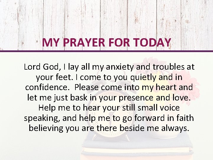 MY PRAYER FOR TODAY Lord God, I lay all my anxiety and troubles at