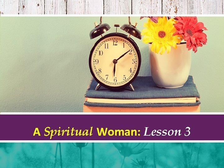 A Spiritual Woman: Lesson 3