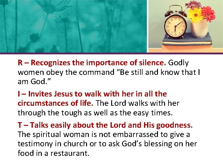 """R – Recognizes the importance of silence. Godly women obey the command """"Be still"""