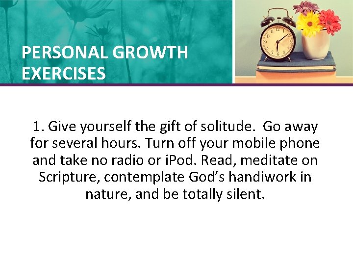 PERSONAL GROWTH EXERCISES 1. Give yourself the gift of solitude. Go away for several
