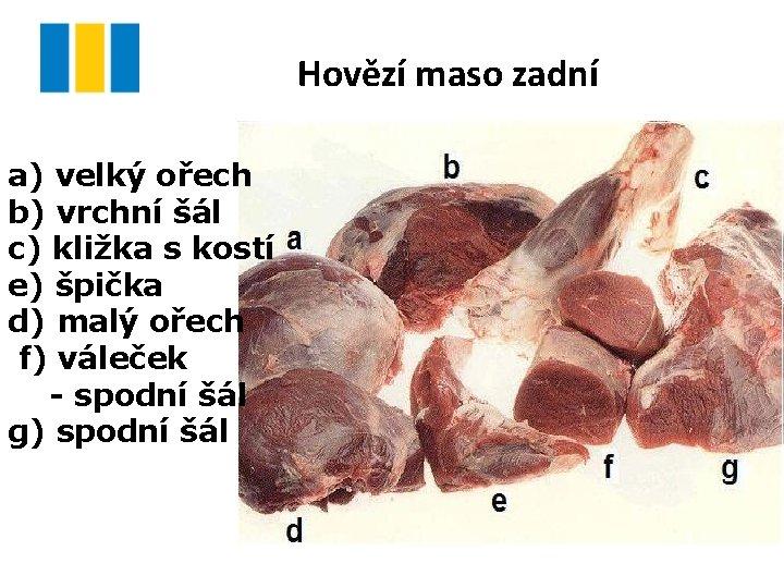 Hovězí maso zadní a) velký ořech b) vrchní šál c) kližka s kostí e)