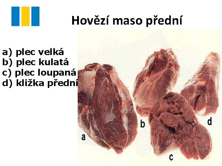 Hovězí maso přední a) plec velká b) plec kulatá c) plec loupaná d) kližka
