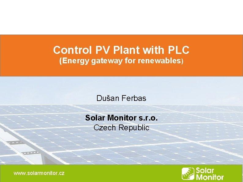 Control PV Plant with PLC (Energy gateway for renewables) Dušan Ferbas Solar Monitor s.