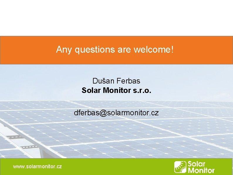 Any questions are welcome! Dušan Ferbas Solar Monitor s. r. o. dferbas@solarmonitor. cz www.
