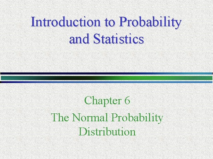 Introduction to Probability and Statistics Chapter 6 The Normal Probability Distribution