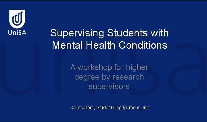Supervising Students with Mental Health Conditions A workshop for higher degree by research supervisors