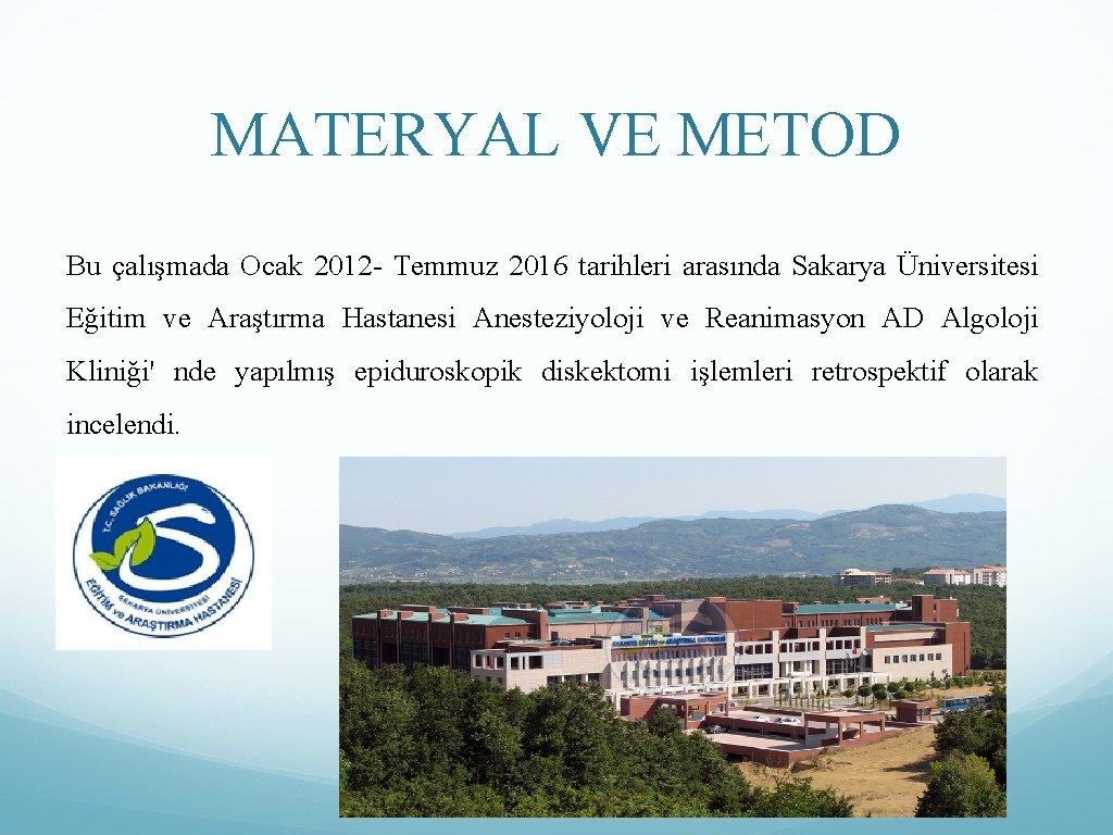 MATERYAL VE METOD Bu çalışmada Ocak 2012 - Temmuz 2016 tarihleri arasında Sakarya Üniversitesi