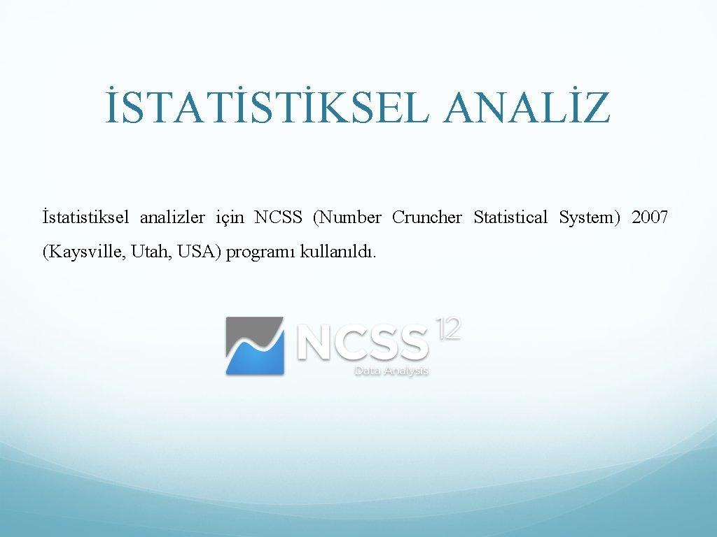İSTATİSTİKSEL ANALİZ İstatistiksel analizler için NCSS (Number Cruncher Statistical System) 2007 (Kaysville, Utah, USA)