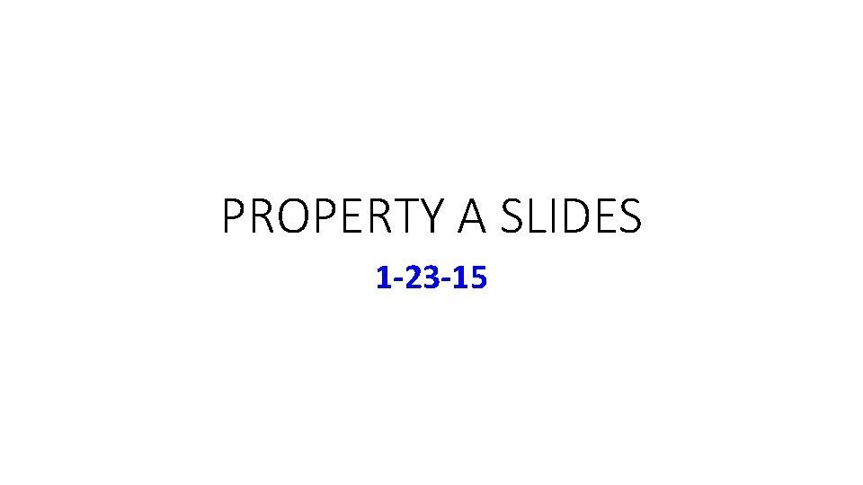 PROPERTY A SLIDES 1 -23 -15