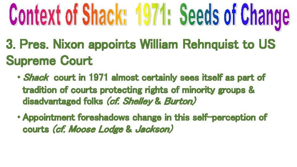 3. Pres. Nixon appoints William Rehnquist to US Supreme Court • Shack court in