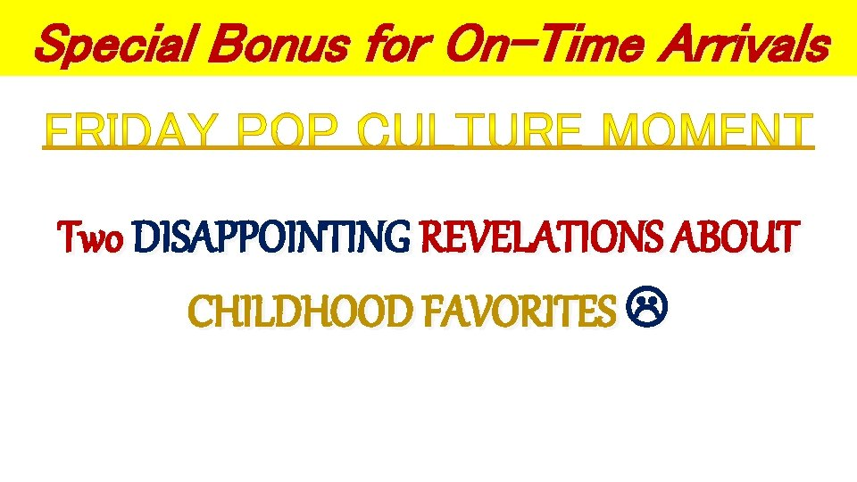 Special Bonus for On-Time Arrivals Two DISAPPOINTING REVELATIONS ABOUT CHILDHOOD FAVORITES