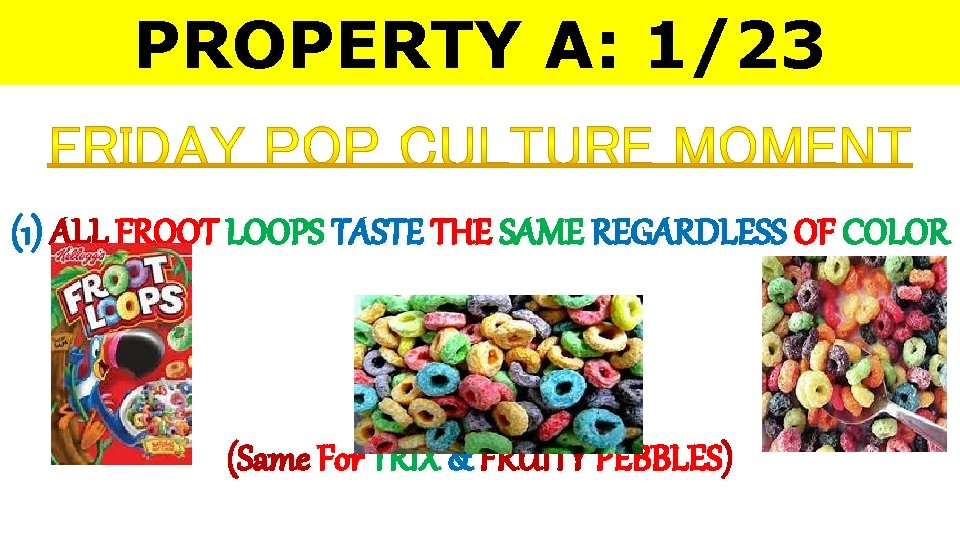 PROPERTY A: 1/23 (1) ALL FROOT LOOPS TASTE THE SAME REGARDLESS OF COLOR (Same