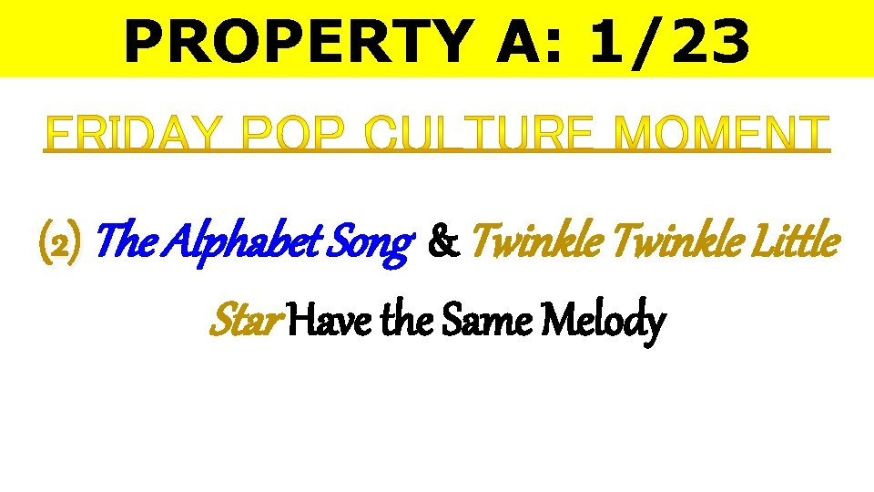 PROPERTY A: 1/23 (2) The Alphabet Song & Twinkle Little Star Have the Same