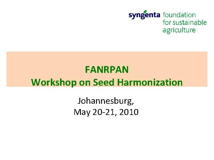 FANRPAN Workshop on Seed Harmonization Johannesburg, May 20 -21, 2010