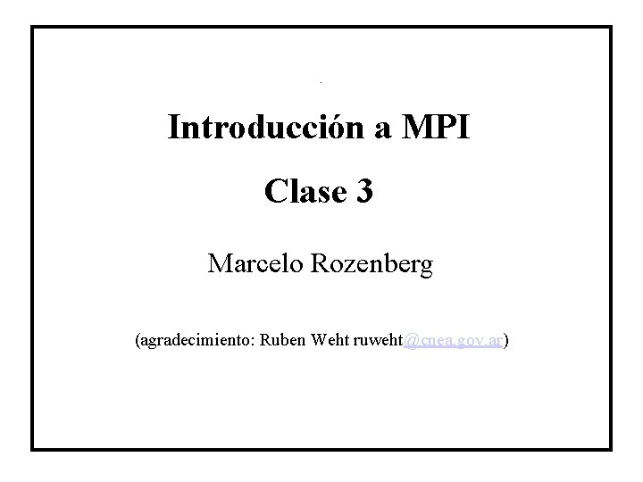 Titulo Introducción a MPI Clase 3 Marcelo Rozenberg (agradecimiento: Ruben Weht ruweht@cnea. gov. ar)