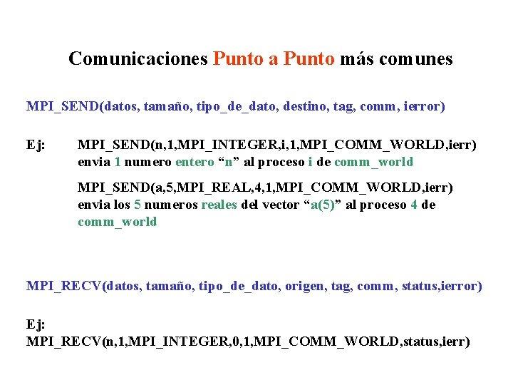 Comunicaciones Punto a Punto más comunes MPI_SEND(datos, tamaño, tipo_de_dato, destino, tag, comm, ierror) Ej: