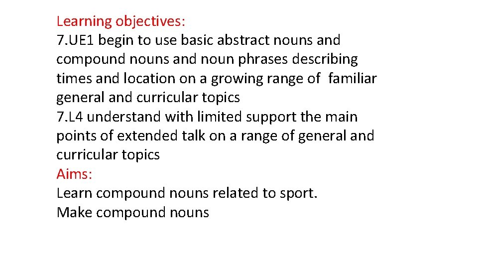 Learning objectives: 7. UE 1 begin to use basic abstract nouns and compound nouns