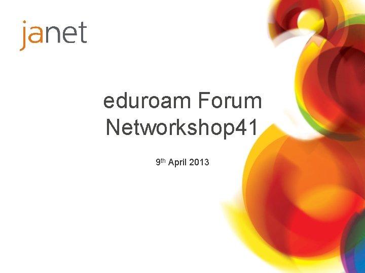 eduroam Forum Networkshop 41 9 th April 2013