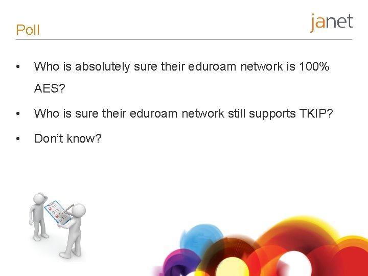 Poll • Who is absolutely sure their eduroam network is 100% AES? • Who