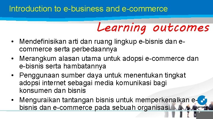 Introduction to e-business and e-commerce Learning outcomes • Mendefinisikan arti dan ruang lingkup e-bisnis