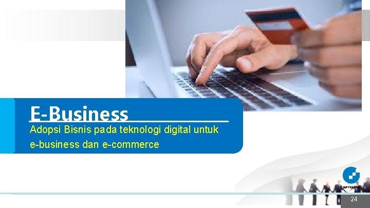 E-Business Adopsi Bisnis pada teknologi digital untuk e-business dan e-commerce 24 24