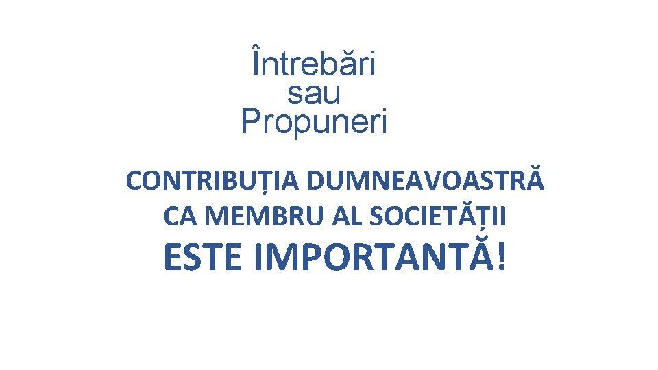 Întrebări sau Propuneri CONTRIBUȚIA DUMNEAVOASTRĂ CA MEMBRU AL SOCIETĂȚII ESTE IMPORTANTĂ!