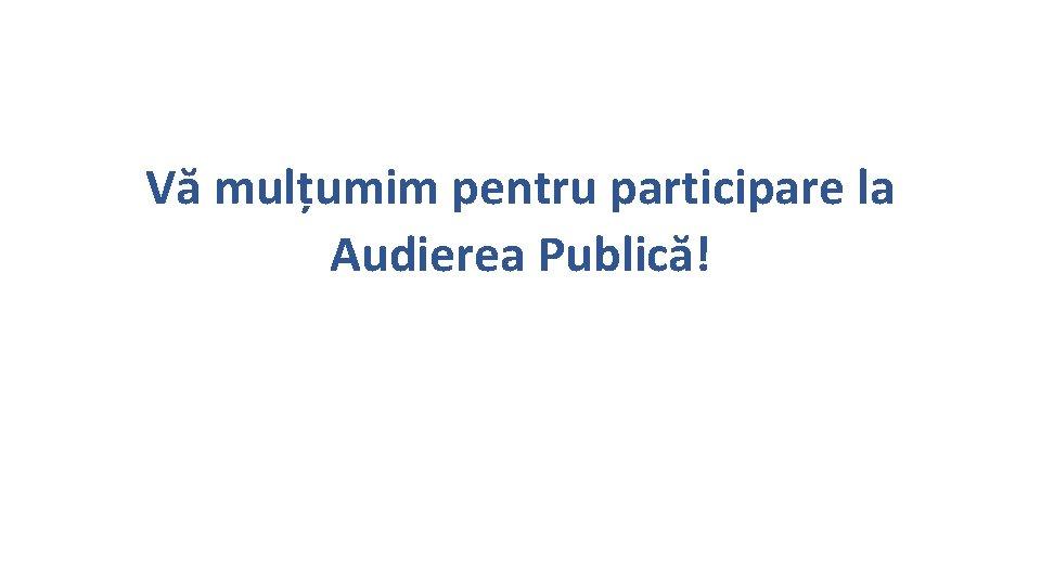 Vă mulțumim pentru participare la Audierea Publică!