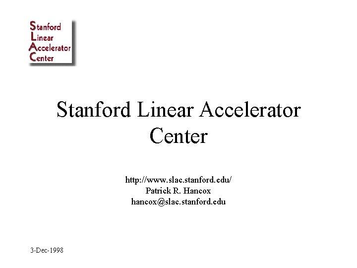 Stanford Linear Accelerator Center http: //www. slac. stanford. edu/ Patrick R. Hancox hancox@slac. stanford.