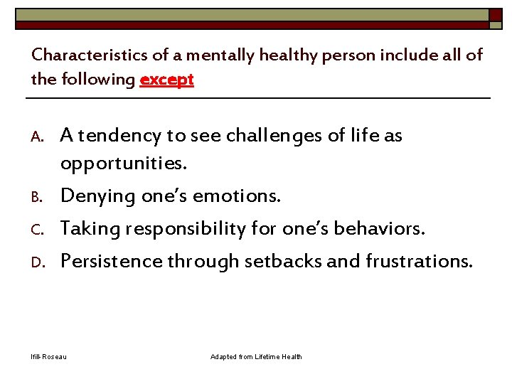 Characteristics of a mentally healthy person include all of the following except A. B.
