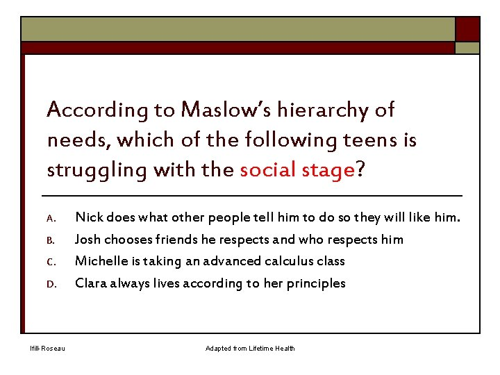 According to Maslow's hierarchy of needs, which of the following teens is struggling with