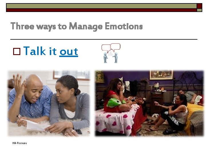 Three ways to Manage Emotions Adapted from Lifetime Health o Talk it out Ifill-Roseau