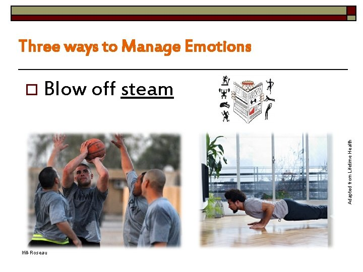 Three ways to Manage Emotions Adapted from Lifetime Health o Blow off steam Ifill-Roseau
