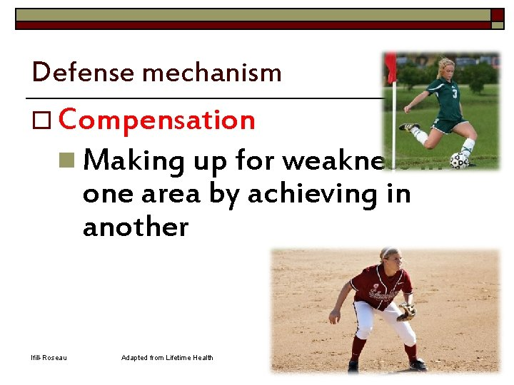 Defense mechanism o Compensation n Making up for weakness in one area by achieving