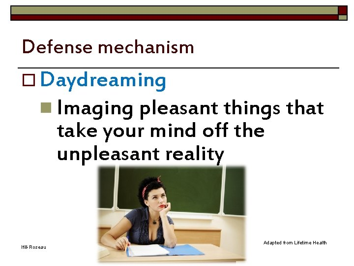 Defense mechanism o Daydreaming n Imaging pleasant things that take your mind off the